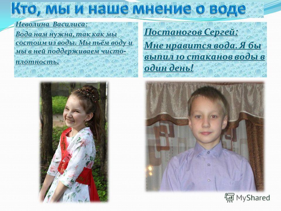 Неволина Василиса : Вода нам нужна, так как мы состоим из воды. Мы пьём воду и мы в ней поддерживаем чисто - плотность. Постаногов Сергей : Мне нравится вода. Я бы выпил 10 стаканов воды в один день !