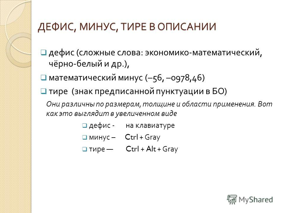 ДЕФИС, МИНУС, ТИРЕ В ОПИСАНИИ дефис ( сложные слова : экономико - математический, чёрно - белый и др.), математический минус (–56, –0978,46) тире ( знак предписанной пунктуации в БО ) Они различны по размерам, толщине и области применения. Вот как эт