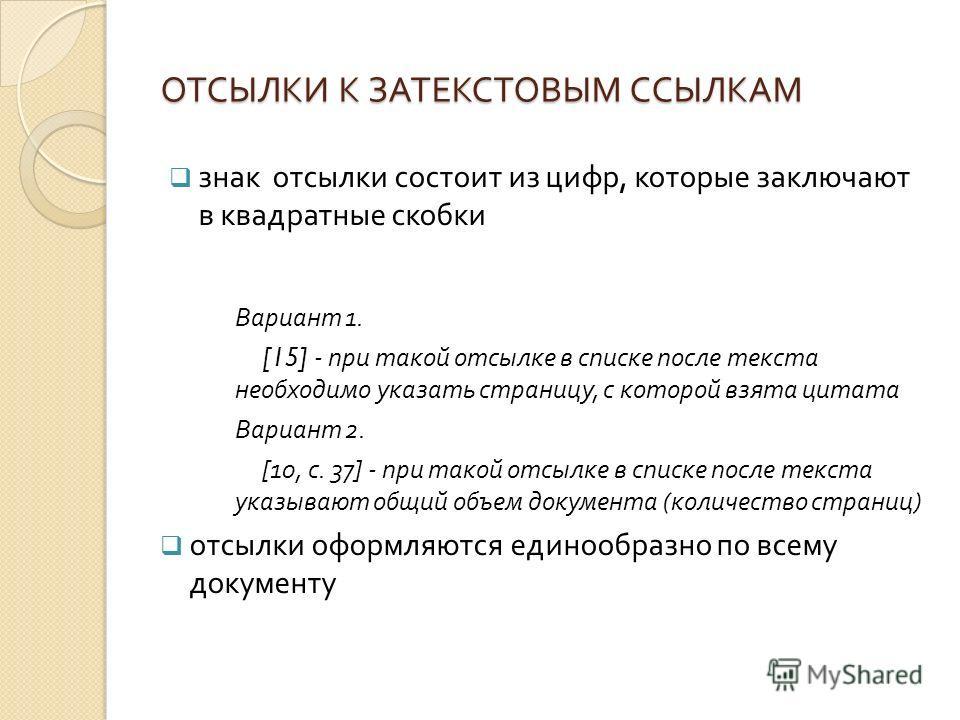 ОТСЫЛКИ К ЗАТЕКСТОВЫМ ССЫЛКАМ знак отсылки состоит из цифр, которые заключают в квадратные скобки Вариант 1. [15] - при такой отсылке в списке после текста необходимо указать страницу, с которой взята цитата Вариант 2. [10, с. 37] - при такой отсылке