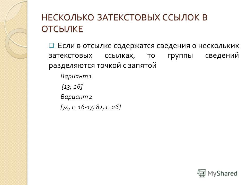 НЕСКОЛЬКО ЗАТЕКСТОВЫХ ССЫЛОК В ОТСЫЛКЕ Если в отсылке содержатся сведения о нескольких затекстовых ссылках, то группы сведений разделяются точкой с запятой Вариант 1 [13; 26] Вариант 2 [74, с. 16-17; 82, с. 26]