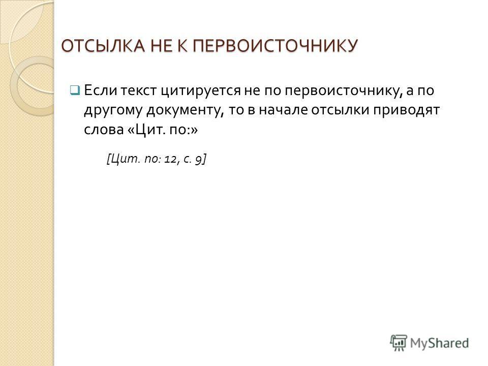 ОТСЫЛКА НЕ К ПЕРВОИСТОЧНИКУ Если текст цитируется не по первоисточнику, а по другому документу, то в начале отсылки приводят слова « Цит. по :» [ Цит. по : 12, с. 9]