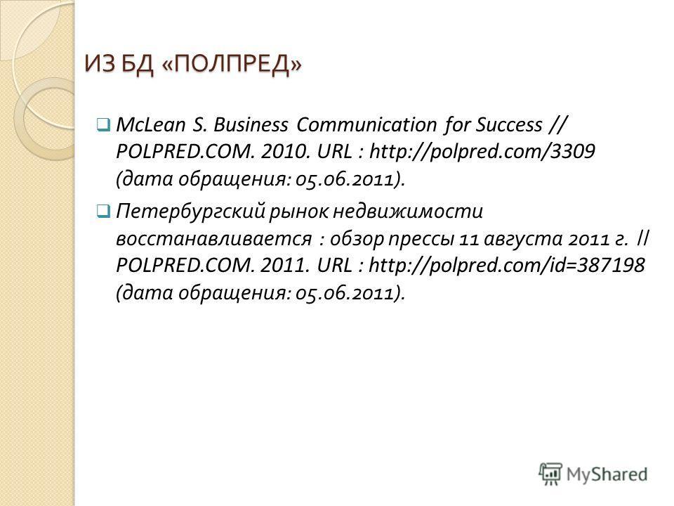 ИЗ БД « ПОЛПРЕД » McLean S. Business Communication for Success // POLPRED.COM. 2010. URL : http://polpred.com/3309 ( дата обращения : 05.06.2011). Петербургский рынок недвижимости восстанавливается : обзор прессы 11 августа 2011 г. // POLPRED.COM. 20