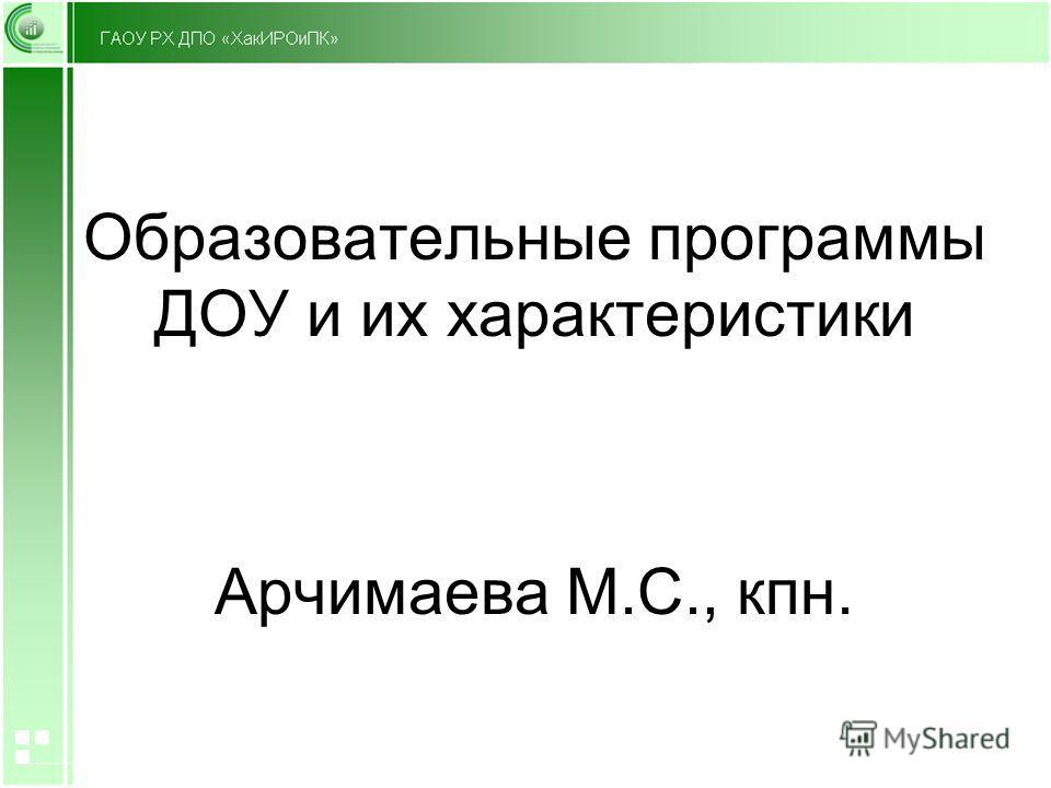 Образовательные программы ДОУ и их характеристики Арчимаева М.С., кпн.