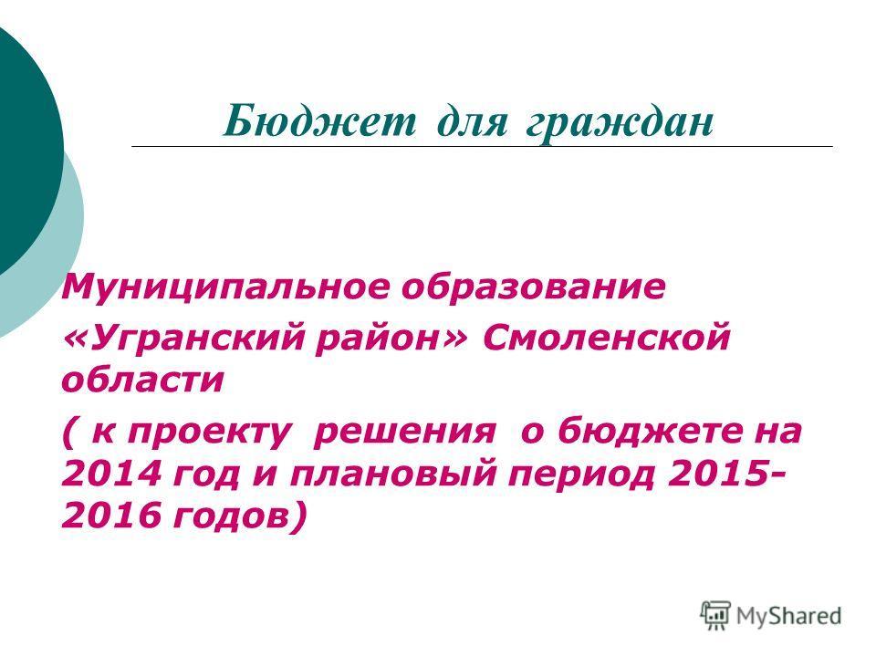 Бюджет для граждан Муниципальное образование «Угранский район» Смоленской области ( к проекту решения о бюджете на 2014 год и плановый период 2015- 2016 годов)