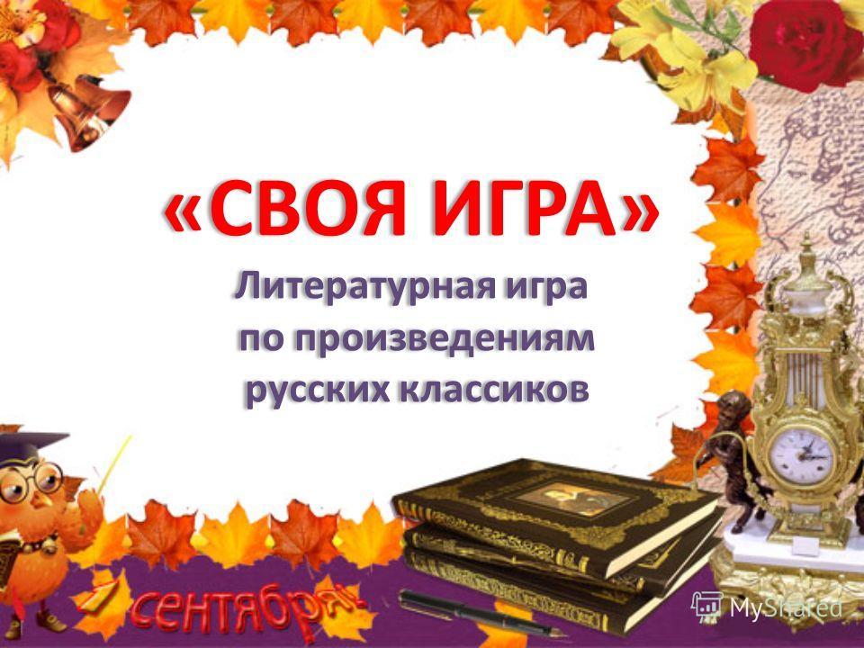 «СВОЯ ИГРА» Литературная игра по произведениям русских классиков