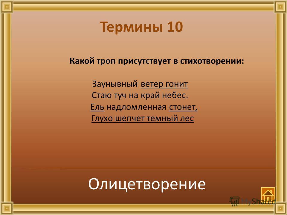 Термины 10 Какой троп присутствует в стихотворении: Заунывный ветер гонит Стаю туч на край небес. Ель надломленная стонет, Глухо шепчет темный лес Олицетворение
