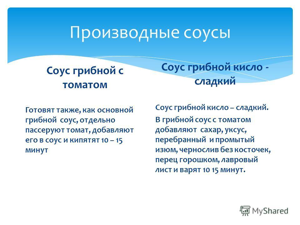 Производные соусы Соус грибной с томатом Готовят также, как основной грибной соус, отдельно пассеруют томат, добавляют его в соус и кипятят 10 – 15 минут Соус грибной кисло - сладкий Соус грибной кисло – сладкий. В грибной соус с томатом добавляют са
