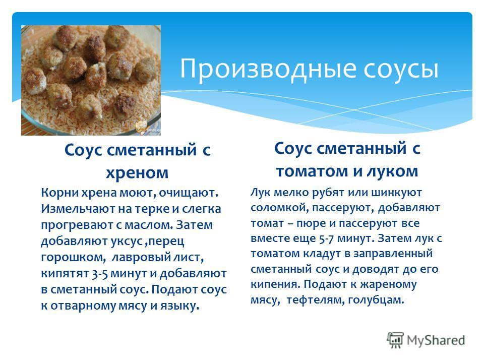 Производные соусы Соус сметанный с хреном Корни хрена моют, очищают. Измельчают на терке и слегка прогревают с маслом. Затем добавляют уксус,перец горошком, лавровый лист, кипятят 3-5 минут и добавляют в сметанный соус. Подают соус к отварному мясу и
