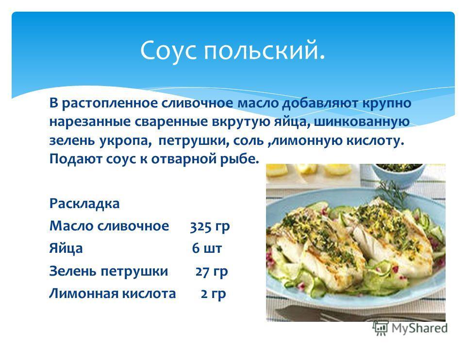 В растопленное сливочное масло добавляют крупно нарезанные сваренные вкрутую яйца, шинкованную зелень укропа, петрушки, соль,лимонную кислоту. Подают соус к отварной рыбе. Раскладка Масло сливочное 325 гр Яйца 6 шт Зелень петрушки 27 гр Лимонная кисл