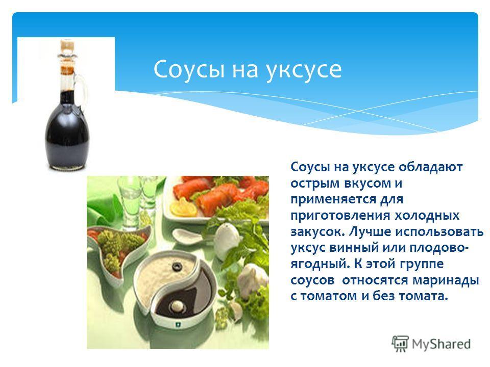 Соусы на уксусе Соусы на уксусе обладают острым вкусом и применяется для приготовления холодных закусок. Лучше использовать уксус винный или плодово- ягодный. К этой группе соусов относятся маринады с томатом и без томата.