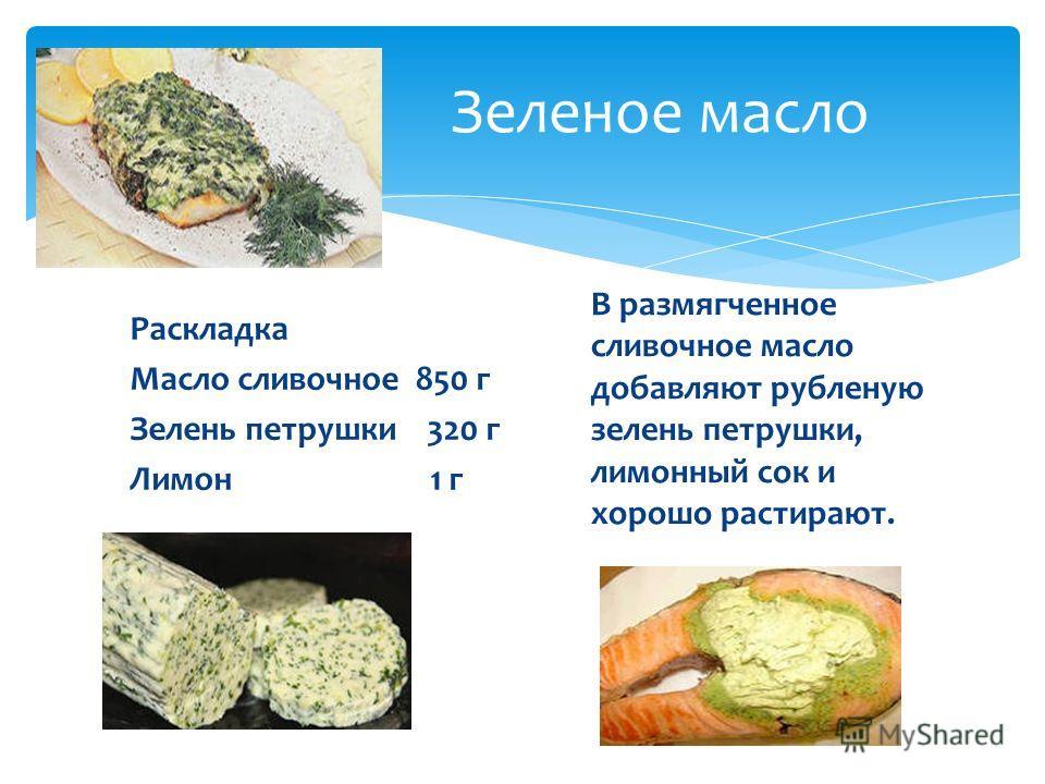 Зеленое масло В размягченное сливочное масло добавляют рубленую зелень петрушки, лимонный сок и хорошо растирают. Раскладка Масло сливочное 850 г Зелень петрушки 320 г Лимон 1 г