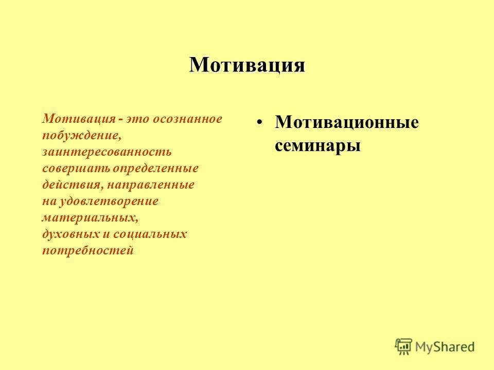 Мотивация Мотивация - это осознанное побуждение, заинтересованность совершать определенные действия, направленные на удовлетворение материальных, духовных и социальных потребностей Мотивационные семинары
