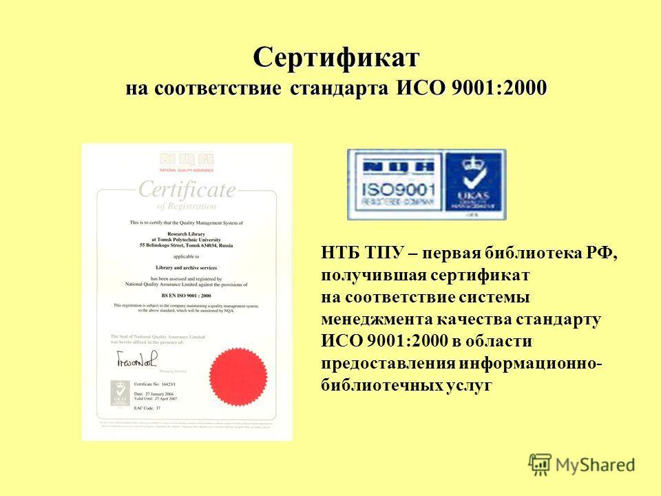 Сертификат на соответствие стандарта ИСО 9001:2000 НТБ ТПУ – первая библиотека РФ, получившая сертификат на соответствие системы менеджмента качества стандарту ИСО 9001:2000 в области предоставления информационно- библиотечных услуг