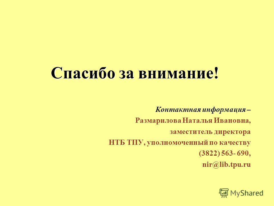 Спасибо за внимание! Контактная информация – Размарилова Наталья Ивановна, заместитель директора НТБ ТПУ, уполномоченный по качеству (3822) 563- 690, nir@lib.tpu.ru