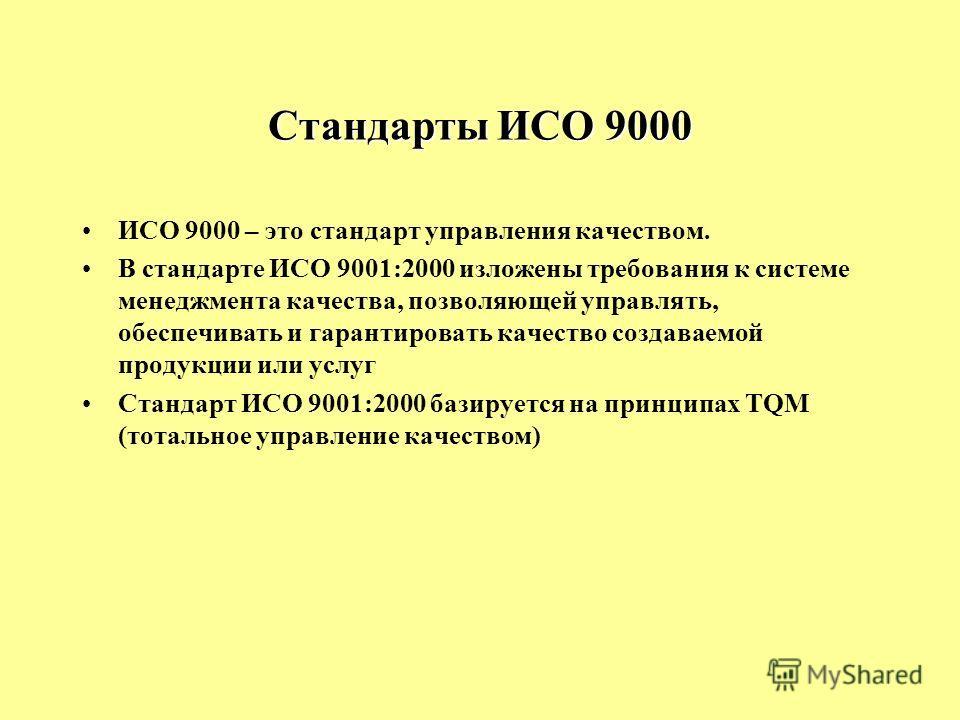 Стандарты ИСО 9000 ИСО 9000 – это стандарт управления качеством. В стандарте ИСО 9001:2000 изложены требования к системе менеджмента качества, позволяющей управлять, обеспечивать и гарантировать качество создаваемой продукции или услуг Стандарт ИСО 9
