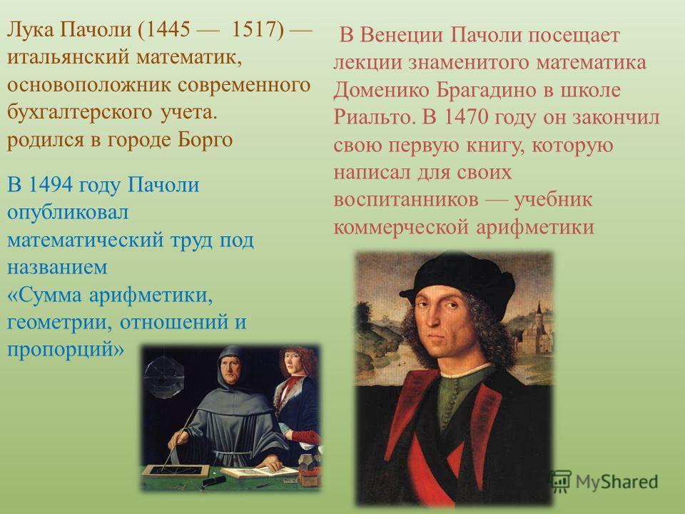 Лука Пачоли (1445 1517) итальянский математик, основоположник современного бухгалтерского учета. родился в городе Борго В Венеции Пачоли посещает лекции знаменитого математика Доменико Брагадино в школе Риальто. В 1470 году он закончил свою первую кн