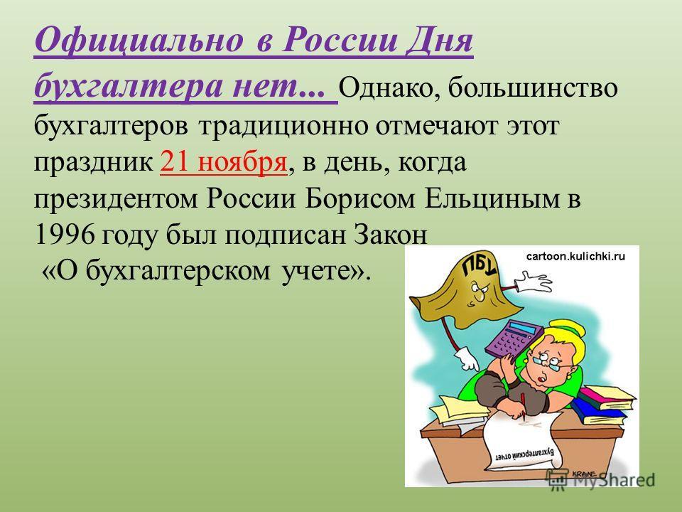 Официально в России Дня бухгалтера нет... Однако, большинство бухгалтеров традиционно отмечают этот праздник 21 ноября, в день, когда президентом России Борисом Ельциным в 1996 году был подписан Закон «О бухгалтерском учете».