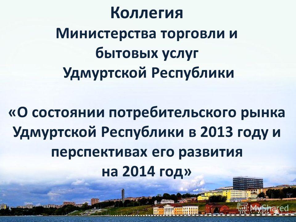 Коллегия Министерства торговли и бытовых услуг Удмуртской Республики «О состоянии потребительского рынка Удмуртской Республики в 2013 году и перспективах его развития на 2014 год»