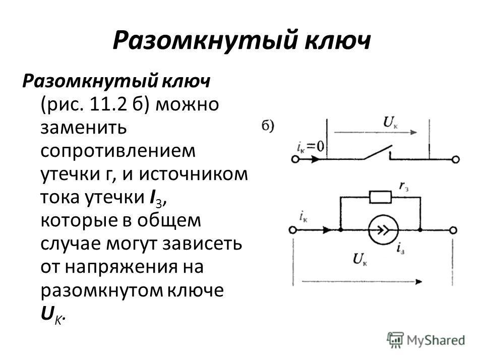 Разомкнутый ключ Разомкнутый ключ (рис. 11.2 б) можно заменить сопротивлением утечки г, и источником тока утечки I 3, которые в общем случае могут зависеть от напряжения на разомкнутом ключе U K.