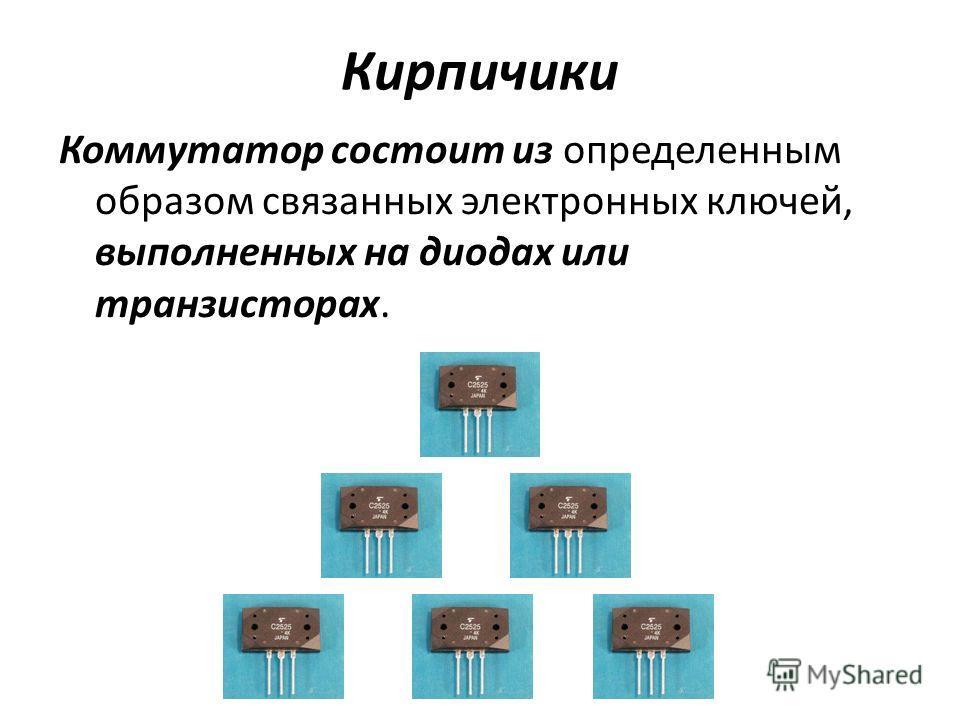 Кирпичики Коммутатор состоит из определенным образом связанных электронных ключей, выполненных на диодах или транзисторах.