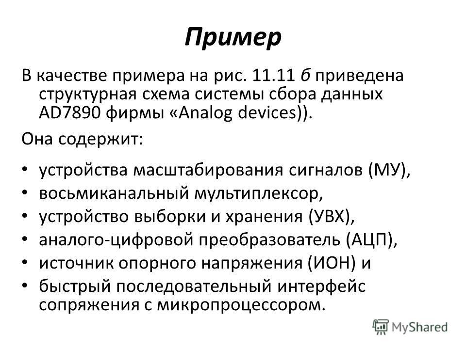 Пример В качестве примера на рис. 11.11 б приведена структурная схема системы сбора данных AD7890 фирмы «Analog devices)). Она содержит: устройства масштабирования сигналов (МУ), восьмиканальный мультиплексор, устройство выборки и хранения (УВХ), ана