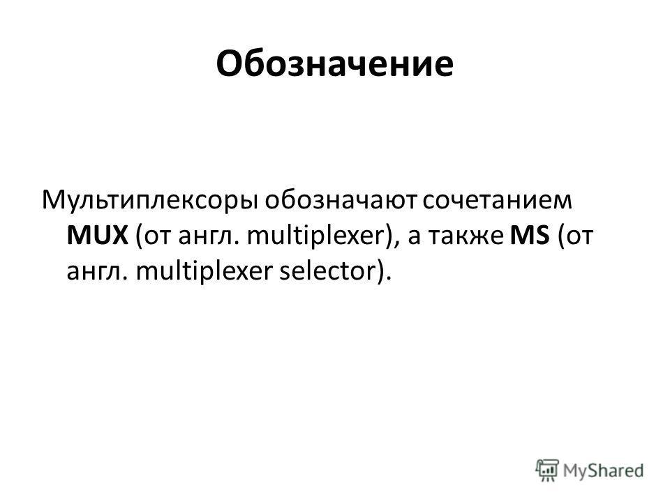 Обозначение Мультиплексоры обозначают сочетанием MUX (от англ. multiplexer), а также MS (от англ. multiplexer selector).