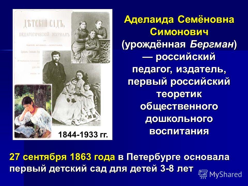 Аделаида Семёновна Симонович (урождённая Бергман) российский педагог, издатель, первый российский теоретик общественного дошкольного воспитания 27 сентября 1863 года в Петербурге основала первый детский сад для детей 3-8 лет 1844-1933 гг.