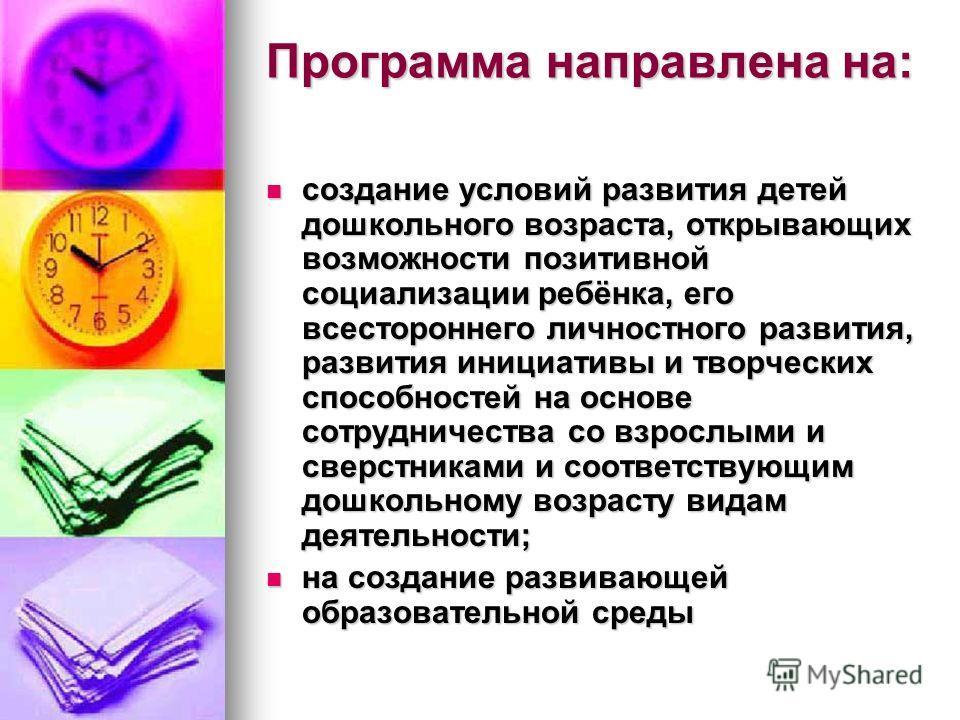 Программа направлена на: создание условий развития детей дошкольного возраста, открывающих возможности позитивной социализации ребёнка, его всестороннего личностного развития, развития инициативы и творческих способностей на основе сотрудничества со