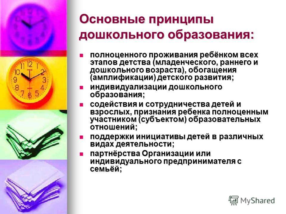 Основные принципы дошкольного образования: полноценного проживания ребёнком всех этапов детства (младенческого, раннего и дошкольного возраста), обогащения (амплификации) детского развития; полноценного проживания ребёнком всех этапов детства (младен