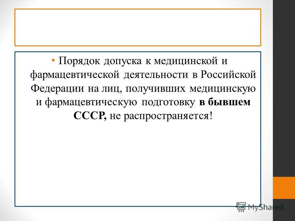 Порядок допуска к медицинской и фармацевтической деятельности в Российской Федерации на лиц, получивших медицинскую и фармацевтическую подготовку в бывшем СССР, не распространяется!