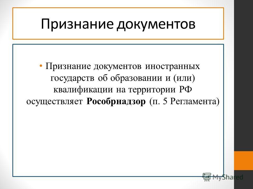 Признание документов Признание документов иностранных государств об образовании и (или) квалификации на территории РФ осуществляет Рособрнадзор (п. 5 Регламента)
