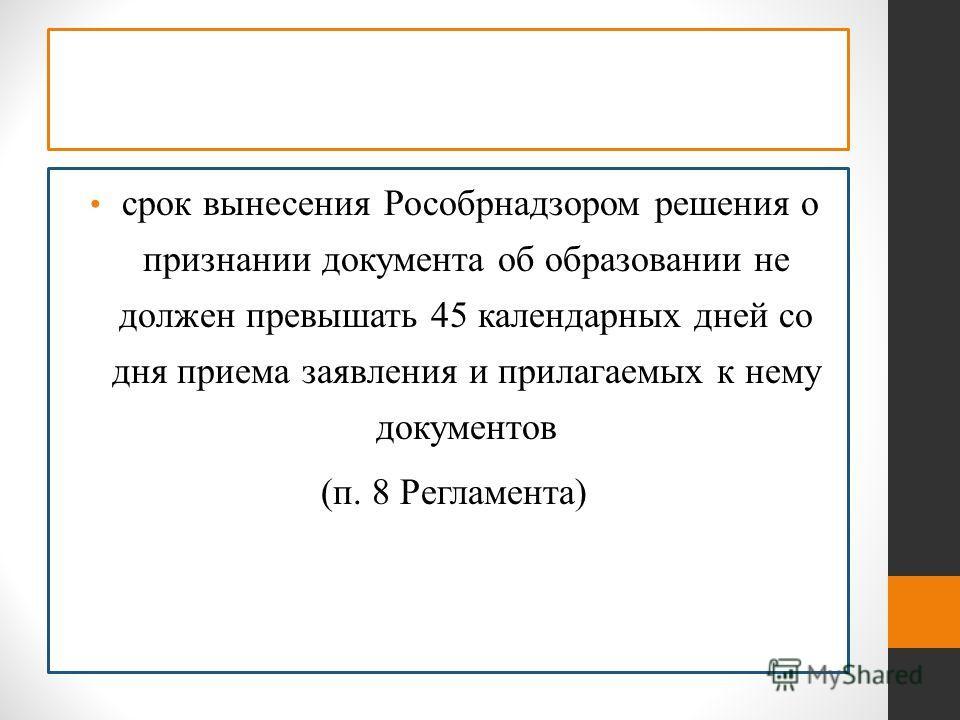 срок вынесения Рособрнадзором решения о признании документа об образовании не должен превышать 45 календарных дней со дня приема заявления и прилагаемых к нему документов (п. 8 Регламента)