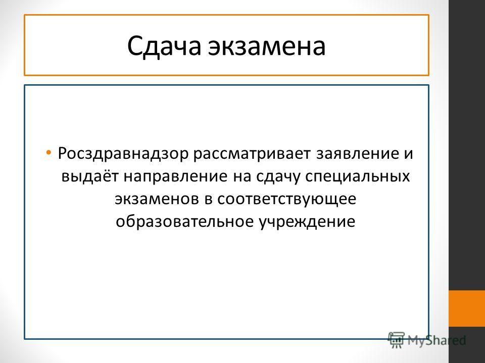 Сдача экзамена Росздравнадзор рассматривает заявление и выдаёт направление на сдачу специальных экзаменов в соответствующее образовательное учреждение
