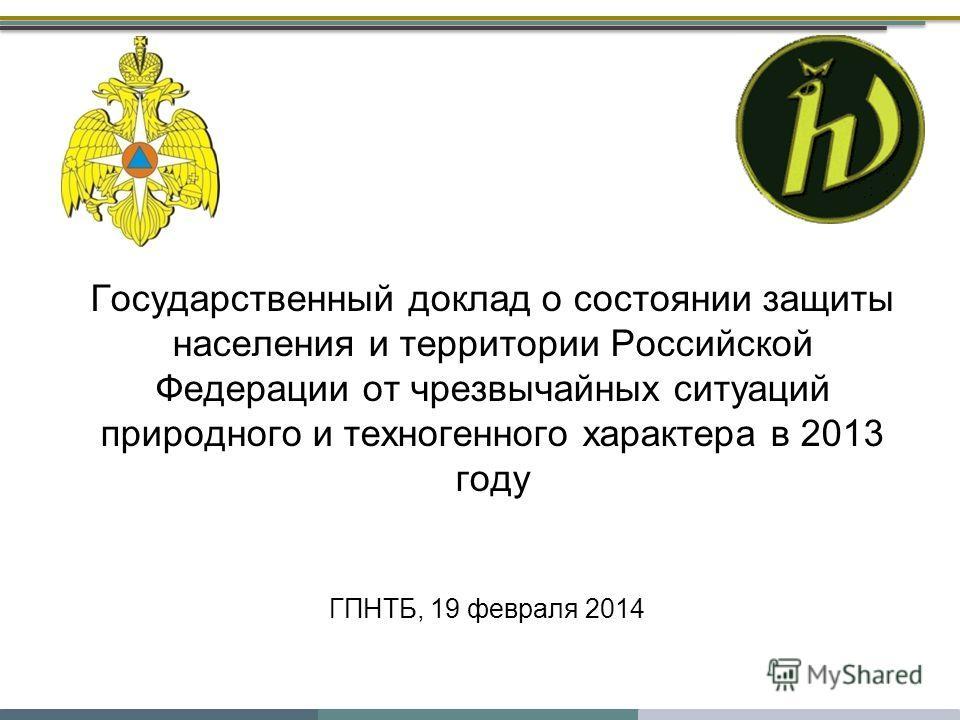 ГПНТБ, 19 февраля 2014 Государственный доклад о состоянии защиты населения и территории Российской Федерации от чрезвычайных ситуаций природного и техногенного характера в 2013 году
