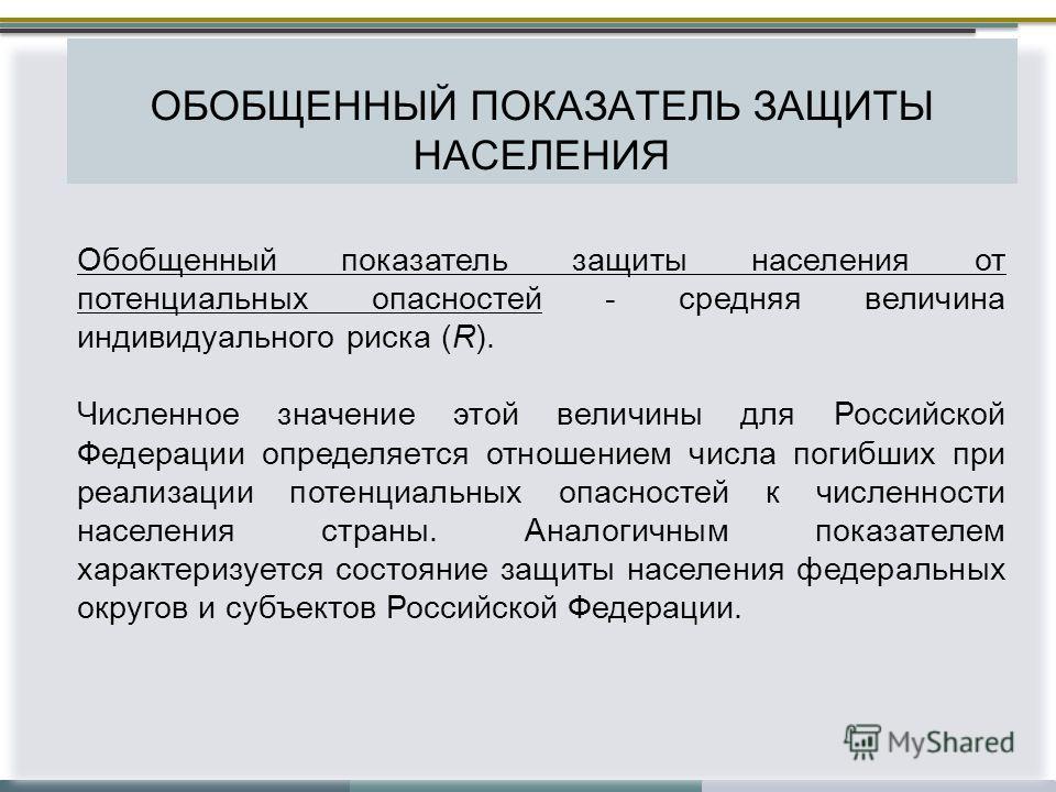 ОБОБЩЕННЫЙ ПОКАЗАТЕЛЬ ЗАЩИТЫ НАСЕЛЕНИЯ Обобщенный показатель защиты населения от потенциальных опасностей - средняя величина индивидуального риска (R). Численное значение этой величины для Российской Федерации определяется отношением числа погибших п