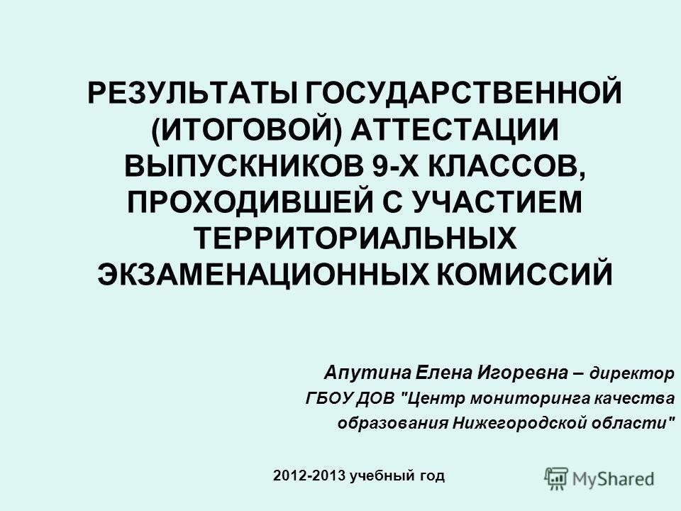 РЕЗУЛЬТАТЫ ГОСУДАРСТВЕННОЙ (ИТОГОВОЙ) АТТЕСТАЦИИ ВЫПУСКНИКОВ 9-Х КЛАССОВ, ПРОХОДИВШЕЙ С УЧАСТИЕМ ТЕРРИТОРИАЛЬНЫХ ЭКЗАМЕНАЦИОННЫХ КОМИССИЙ 2012-2013 учебный год Апутина Елена Игоревна – директор ГБОУ ДОВ