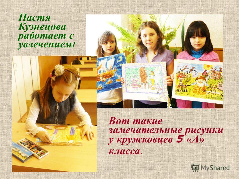 Вот такие замечательные рисунки у кружковцев 5 «А» класса. Настя Кузнецова работает с увлечением !