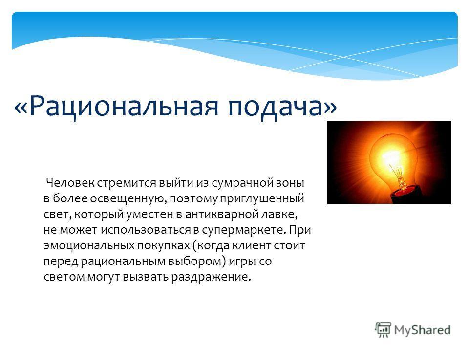 «Рациональная подача» Человек стремится выйти из сумрачной зоны в более освещенную, поэтому приглушенный свет, который уместен в антикварной лавке, не может использоваться в супермаркете. При эмоциональных покупках (когда клиент стоит перед рациональ