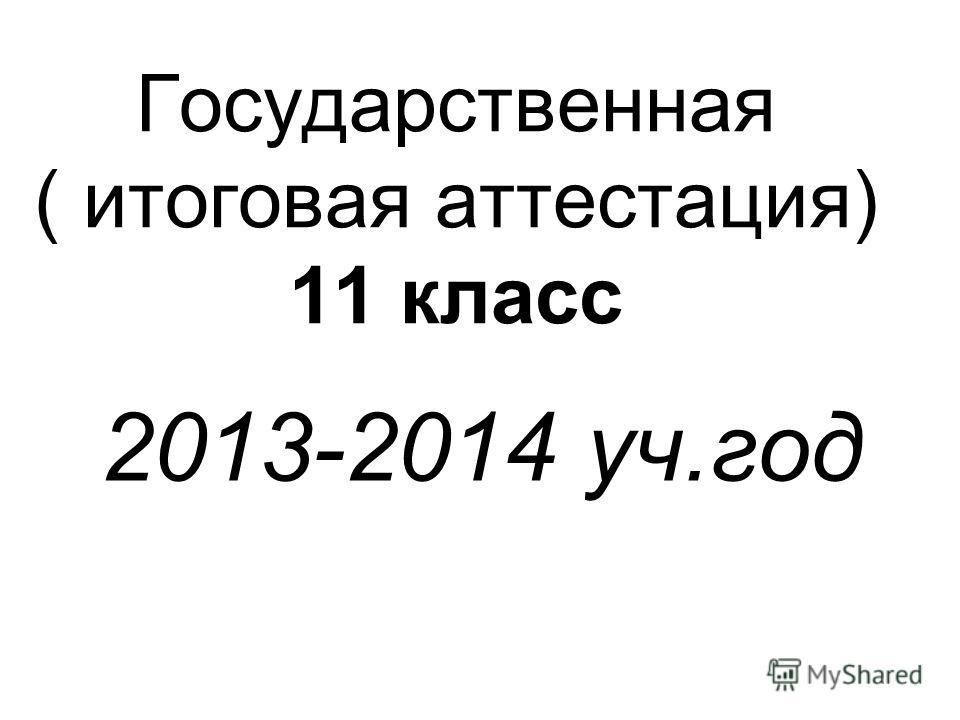 Государственная ( итоговая аттестация) 11 класс 2013-2014 уч.год