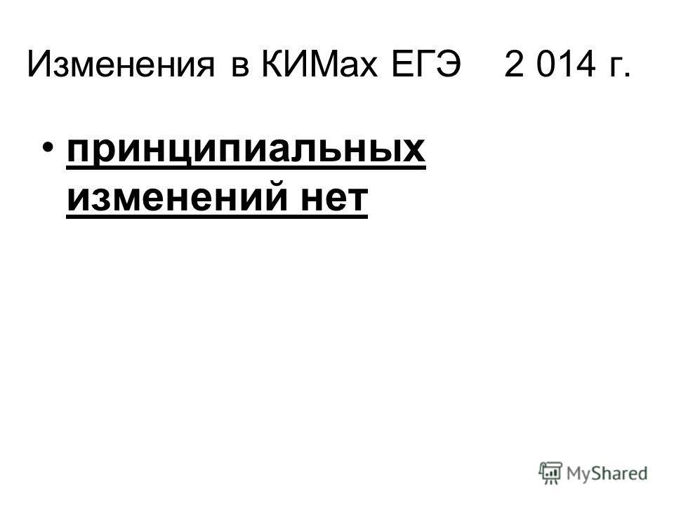 Изменения в КИМах ЕГЭ 2 014 г. принципиальных изменений нет