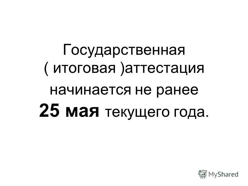 Государственная ( итоговая )аттестация начинается не ранее 25 мая текущего года.