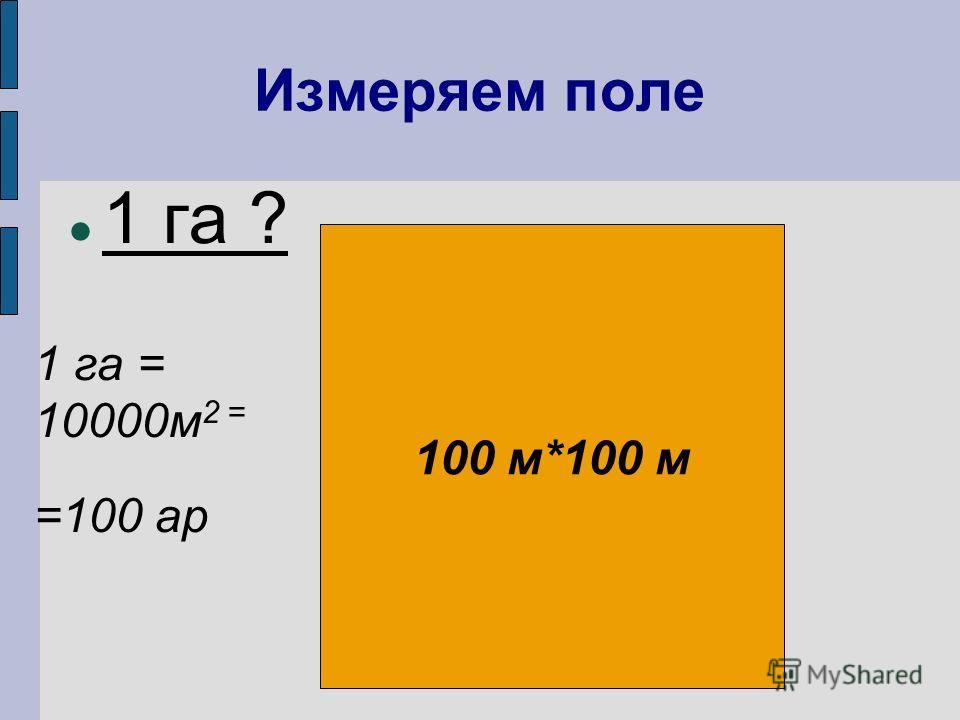 Измеряем поле 1 га ? 100 м*100 м 1 га = 10000м 2 = =100 ар