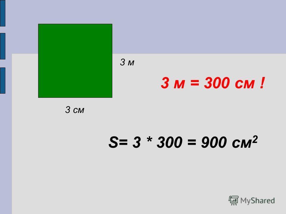 3 см 3 м S= 3 * 300 = 900 см 2 3 м = 300 см !