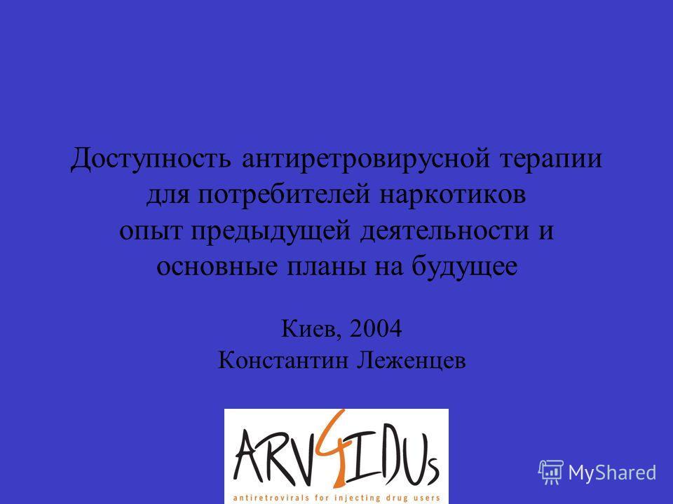 Доступность антиретровирусной терапии для потребителей наркотиков опыт предыдущей деятельности и основные планы на будущее Киев, 2004 Константин Леженцев