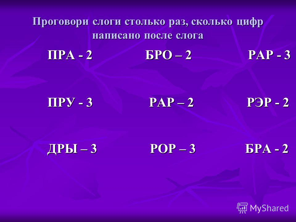 Проговори слоги столько раз, сколько цифр написано после слога ПРА - 2 БРО – 2 РАР - 3 ПРУ - 3 РАР – 2 РЭР - 2 ДРЫ – 3 РОР – 3 БРА - 2