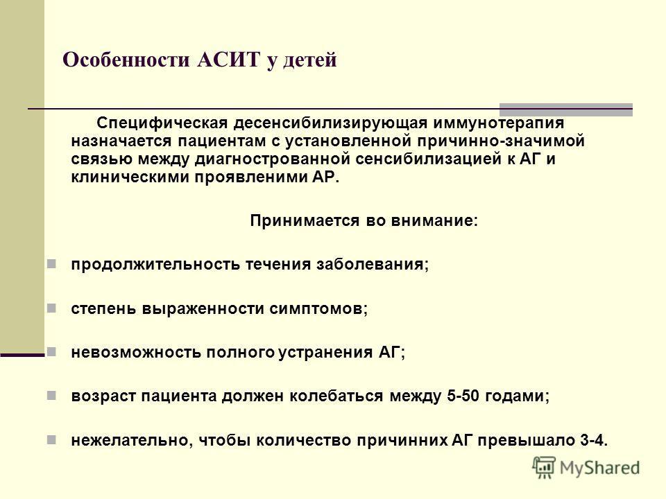 Особенности АСИТ у детей Специфическая десенсибилизирующая иммунотерапия назначается пациентам с установленной причинно-значимой связью между диагнострованной сенсибилизацией к АГ и клиническими проявленими АР. Принимается во внимание: продолжительно