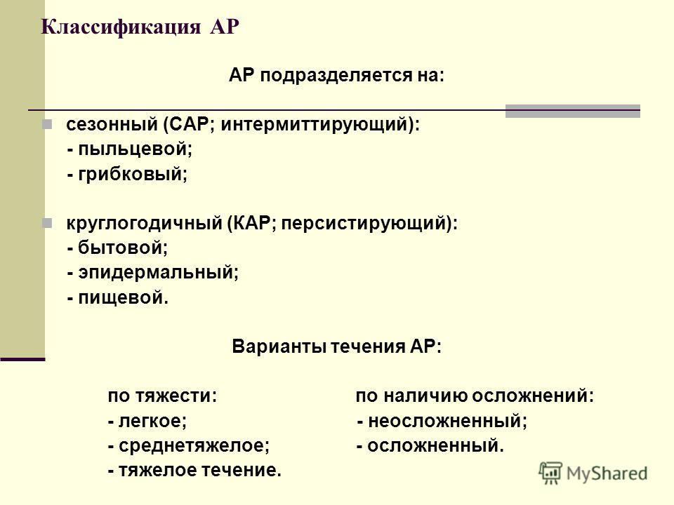 Классификация АР АР подразделяется на: сезонный (САР; интермиттирующий): - пыльцевой; - грибковый; круглогодичный (КАР; персистирующий): - бытовой; - эпидермальный; - пищевой. Варианты течения АР: по тяжести: по наличию осложнений: - легкое; - неосло