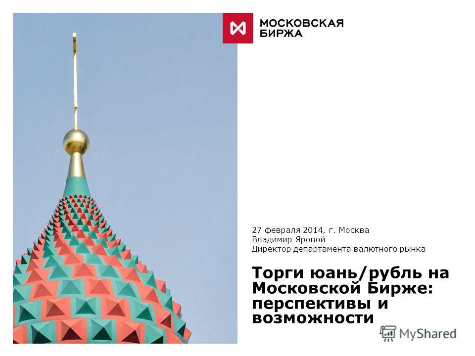 27 февраля 2014, г. Москва Владимир Яровой Директор департамента валютного рынка Торги юань/рубль на Московской Бирже: перспективы и возможности