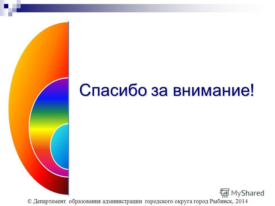 Спасибо за внимание! © Департамент образования администрации городского округа город Рыбинск, 2014