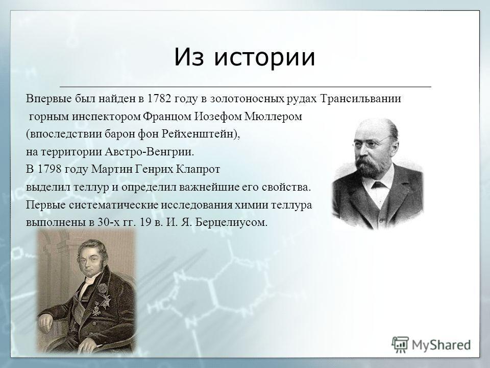 Из истории Впервые был найден в 1782 году в золотоносных рудах Трансильвании горным инспектором Францом Иозефом Мюллером (впоследствии барон фон Рейхенштейн), на территории Австро-Венгрии. В 1798 году Мартин Генрих Клапрот выделил теллур и определил